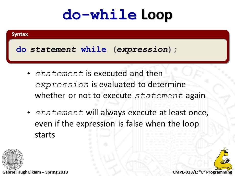 """CMPE-013/L: """"C"""" Programming Gabriel Hugh Elkaim – Spring 2013 Syntax do-while Loop statement is executed and then expression is evaluated to determine"""