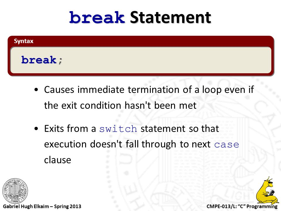 """CMPE-013/L: """"C"""" Programming Gabriel Hugh Elkaim – Spring 2013 Syntax break Statement Causes immediate termination of a loop even if the exit condition"""