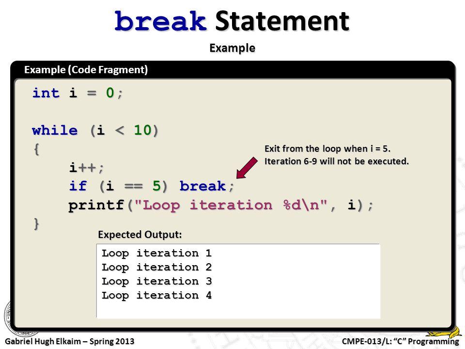 "CMPE-013/L: ""C"" Programming Gabriel Hugh Elkaim – Spring 2013 Example (Code Fragment) break Statement Example int i = 0; while (i < 10) { i++; i++; if"