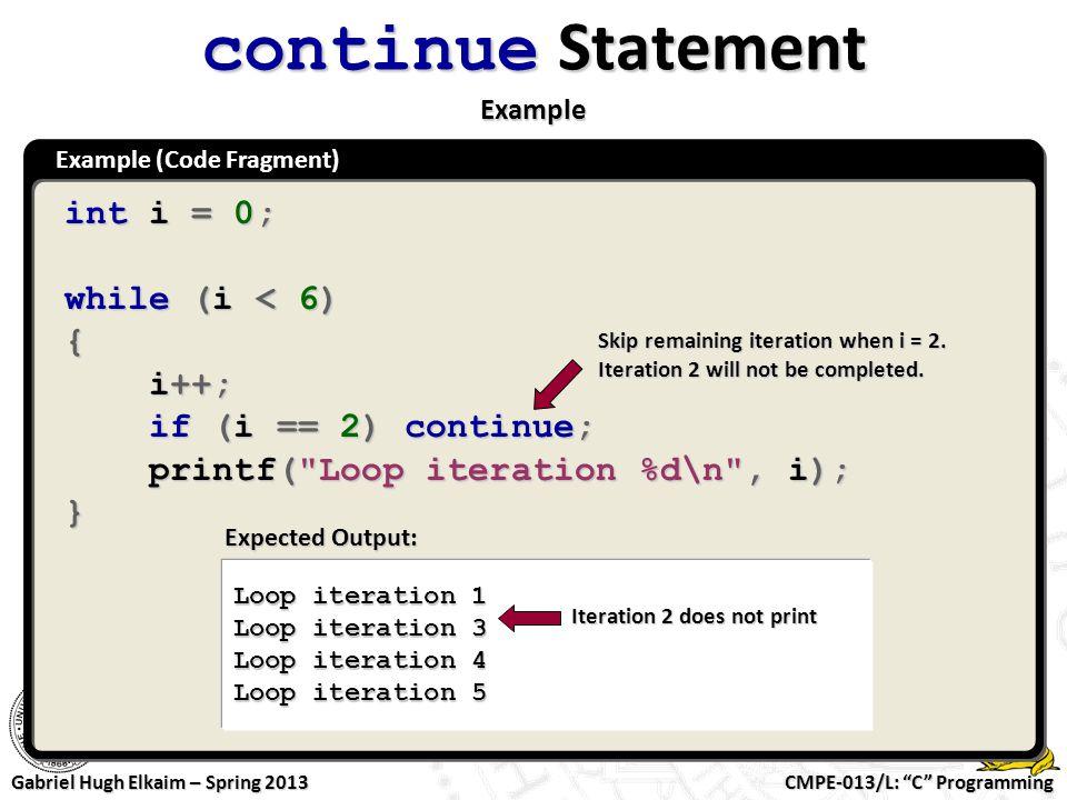 "CMPE-013/L: ""C"" Programming Gabriel Hugh Elkaim – Spring 2013 Example (Code Fragment) continue Statement Example int i = 0; while (i < 6) { i++; i++;"