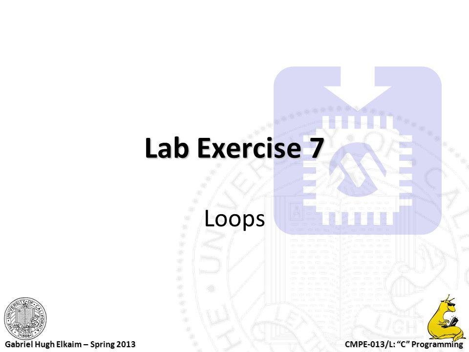 "CMPE-013/L: ""C"" Programming Gabriel Hugh Elkaim – Spring 2013 Lab Exercise 7 Loops"