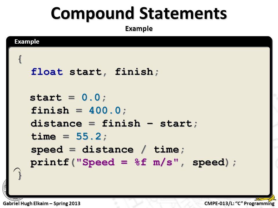 "CMPE-013/L: ""C"" Programming Gabriel Hugh Elkaim – Spring 2013 Example Compound Statements Example { float start, finish; start = 0.0; start = 0.0; fin"