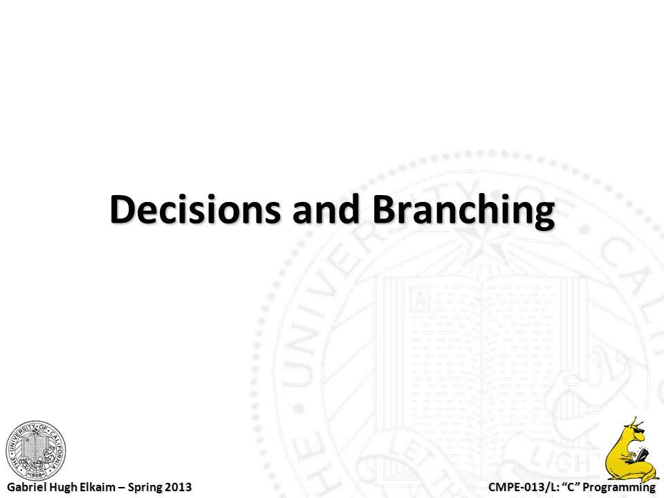 "CMPE-013/L: ""C"" Programming Gabriel Hugh Elkaim – Spring 2013 Decisions and Branching"