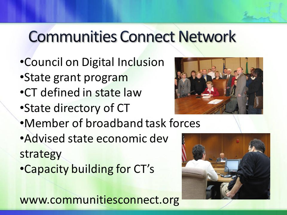 Council on Digital Inclusion State grant program CT defined in state law State directory of CT Member of broadband task forces Advised state economic dev strategy Capacity building for CT's www.communitiesconnect.org