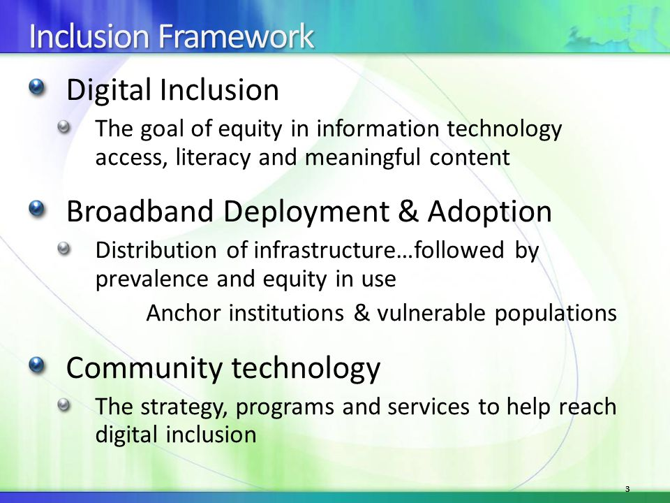 33 Inclusion Framework Digital Inclusion The goal of equity in information technology access, literacy and meaningful content Broadband Deployment & Adoption Distribution of infrastructure…followed by prevalence and equity in use Anchor institutions & vulnerable populations Community technology The strategy, programs and services to help reach digital inclusion 3