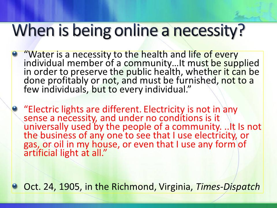 Water is a necessity to the health and life of every individual member of a community…It must be supplied in order to preserve the public health, whether it can be done profitably or not, and must be furnished, not to a few individuals, but to every individual. Electric lights are different.