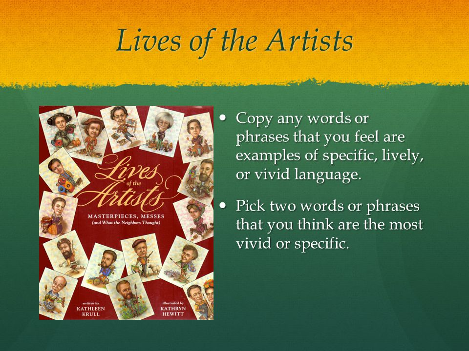 Lives of the Artists Copy any words or phrases that you feel are examples of specific, lively, or vivid language. Copy any words or phrases that you f