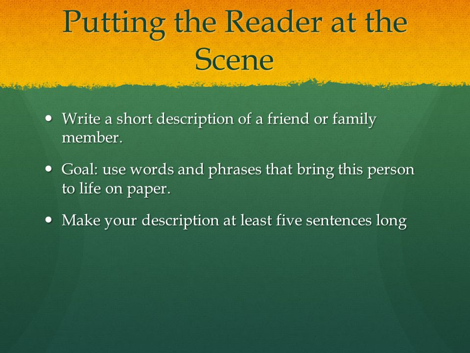 Putting the Reader at the Scene Write a short description of a friend or family member. Write a short description of a friend or family member. Goal: