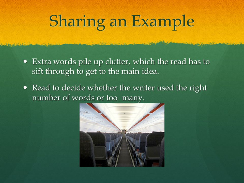 Sharing an Example Extra words pile up clutter, which the read has to sift through to get to the main idea. Extra words pile up clutter, which the rea