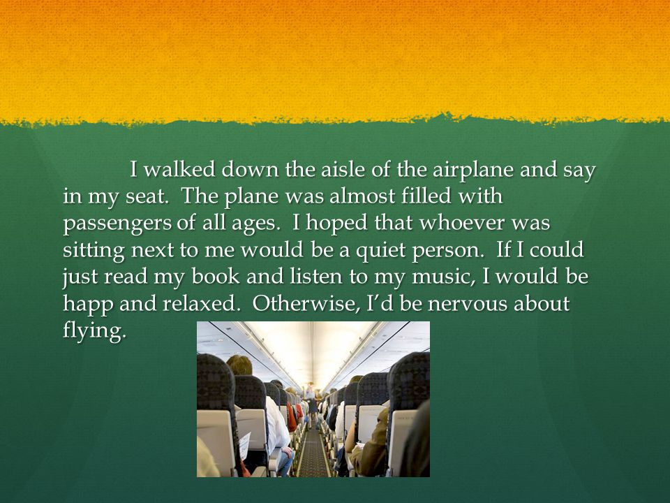 I walked down the aisle of the airplane and say in my seat. The plane was almost filled with passengers of all ages. I hoped that whoever was sitting