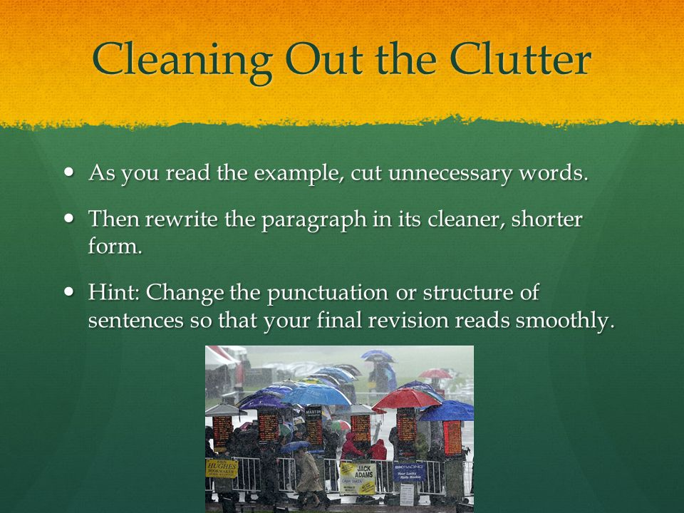Cleaning Out the Clutter As you read the example, cut unnecessary words. As you read the example, cut unnecessary words. Then rewrite the paragraph in