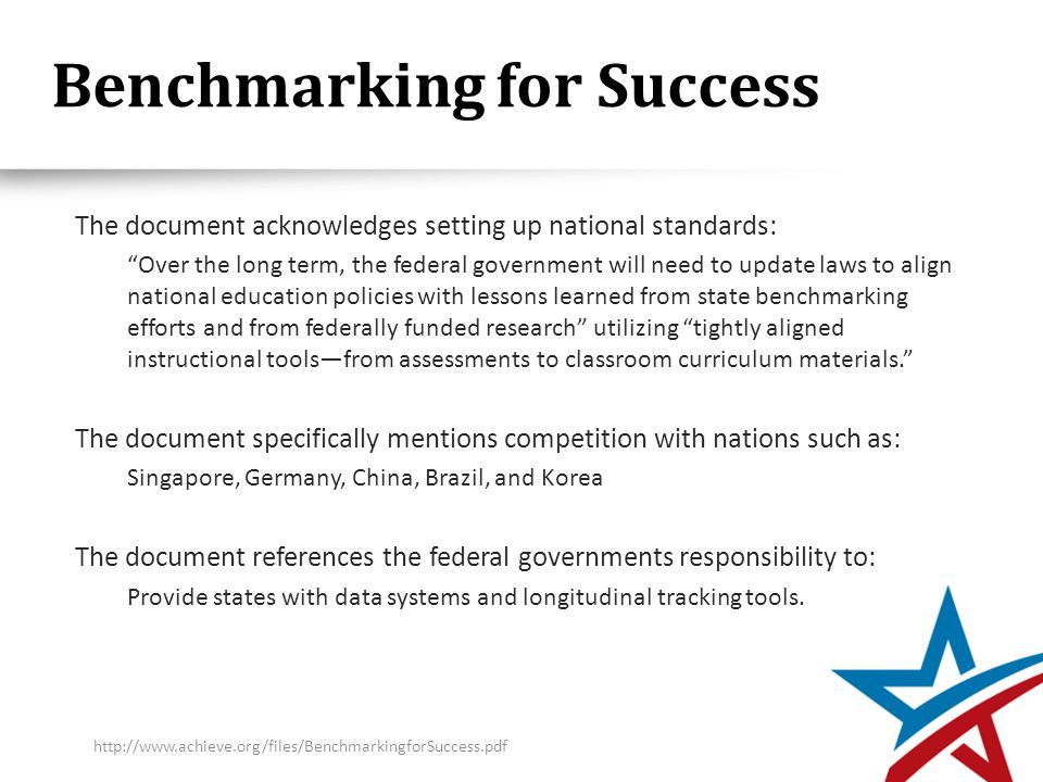 Benchmarking for Success The document acknowledges setting up national standards: Over the long term, the federal government will need to update laws to align national education policies with lessons learned from state benchmarking efforts and from federally funded research utilizing tightly aligned instructional tools—from assessments to classroom curriculum materials. The document specifically mentions competition with nations such as: Singapore, Germany, China, Brazil, and Korea The document references the federal governments responsibility to: Provide states with data systems and longitudinal tracking tools.