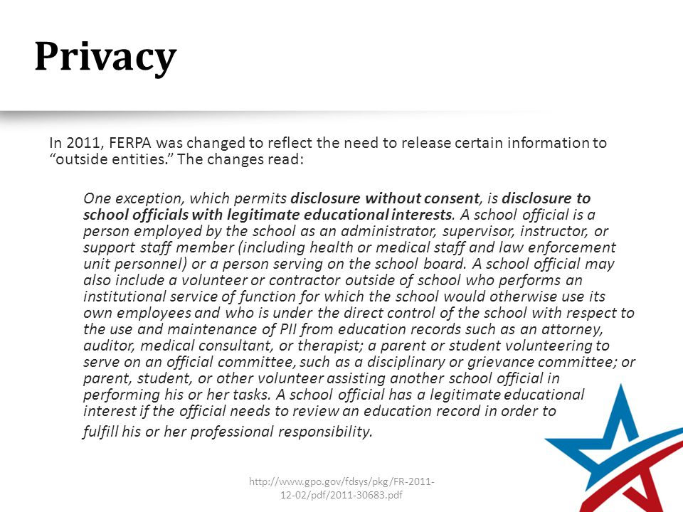 Privacy In 2011, FERPA was changed to reflect the need to release certain information to outside entities. The changes read: One exception, which permits disclosure without consent, is disclosure to school officials with legitimate educational interests.