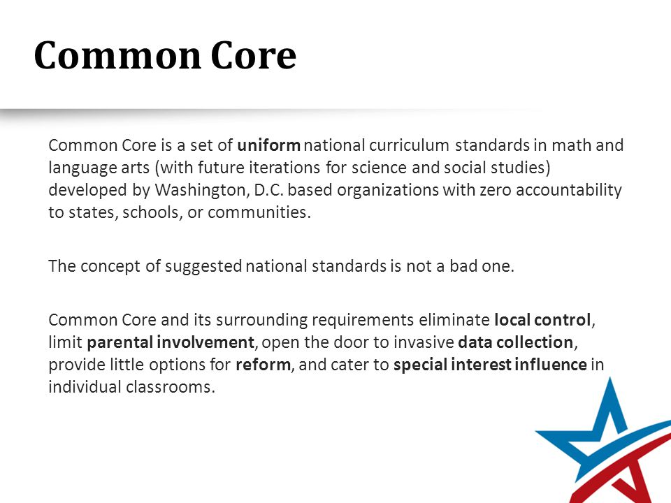 Common Core Common Core is a set of uniform national curriculum standards in math and language arts (with future iterations for science and social studies) developed by Washington, D.C.
