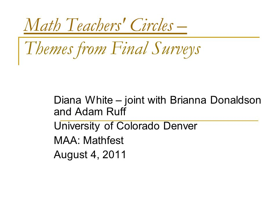 Math Teachers Circles – Math Teachers Circles – Themes from Final Surveys Diana White – joint with Brianna Donaldson and Adam Ruff University of Colorado Denver MAA: Mathfest August 4, 2011