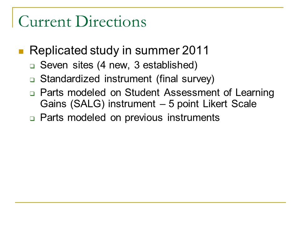 Current Directions Replicated study in summer 2011  Seven sites (4 new, 3 established)  Standardized instrument (final survey)  Parts modeled on Student Assessment of Learning Gains (SALG) instrument – 5 point Likert Scale  Parts modeled on previous instruments