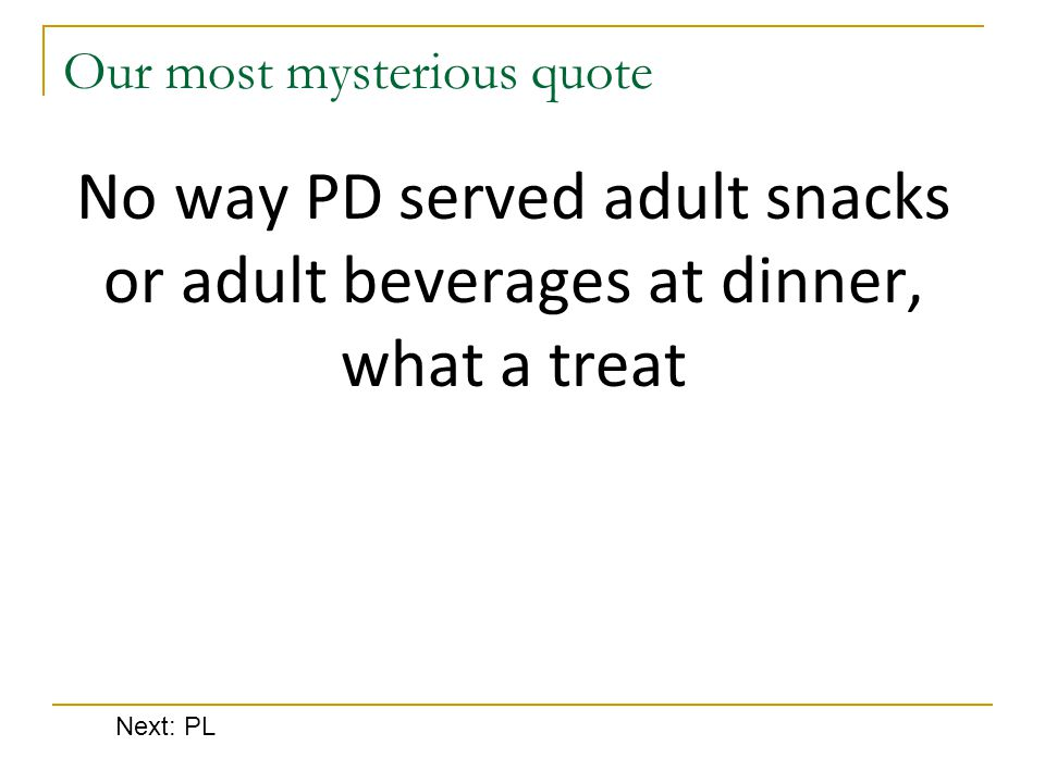 Our most mysterious quote No way PD served adult snacks or adult beverages at dinner, what a treat Next: PL