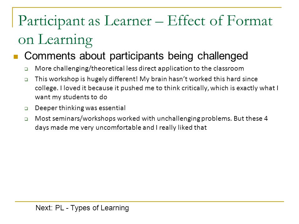 Participant as Learner – Effect of Format on Learning Comments about participants being challenged  More challenging/theoretical less direct application to the classroom  This workshop is hugely different.