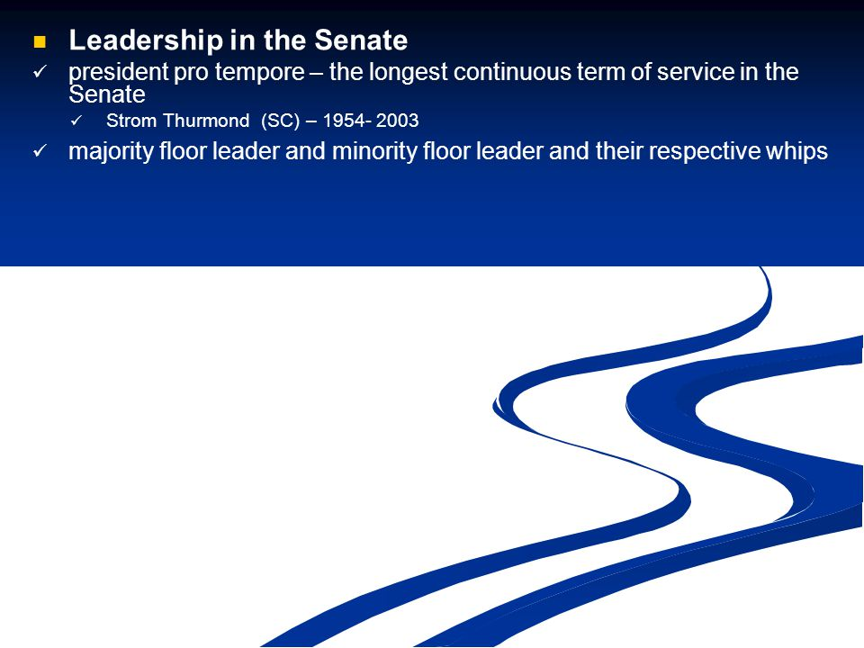 Leadership in the Senate president pro tempore – the longest continuous term of service in the Senate Strom Thurmond (SC) – 1954- 2003 majority floor leader and minority floor leader and their respective whips