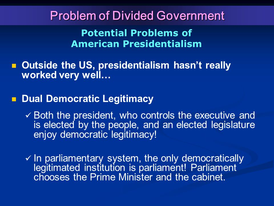 Potential Problems of American Presidentialism Outside the US, presidentialism hasn't really worked very well… Dual Democratic Legitimacy Both the president, who controls the executive and is elected by the people, and an elected legislature enjoy democratic legitimacy.
