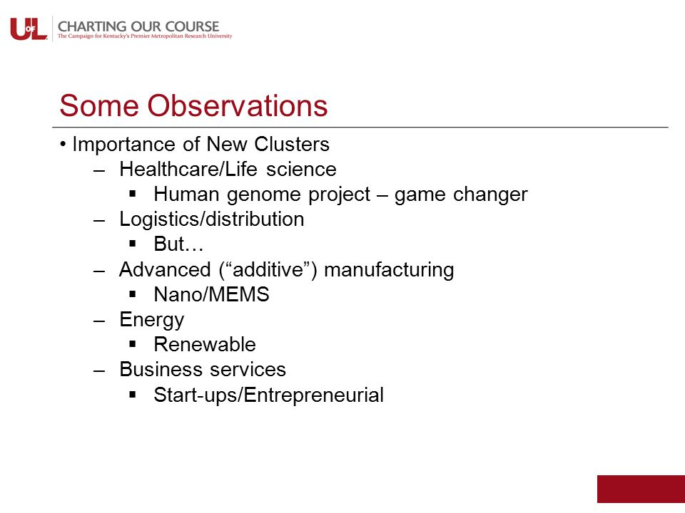 Some Observations Importance of New Clusters –Healthcare/Life science  Human genome project – game changer –Logistics/distribution  But… –Advanced ( additive ) manufacturing  Nano/MEMS –Energy  Renewable –Business services  Start-ups/Entrepreneurial