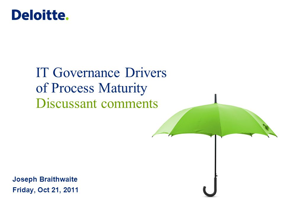 IT Governance Drivers of Process Maturity Discussant comments Joseph Braithwaite Friday, Oct 21, 2011