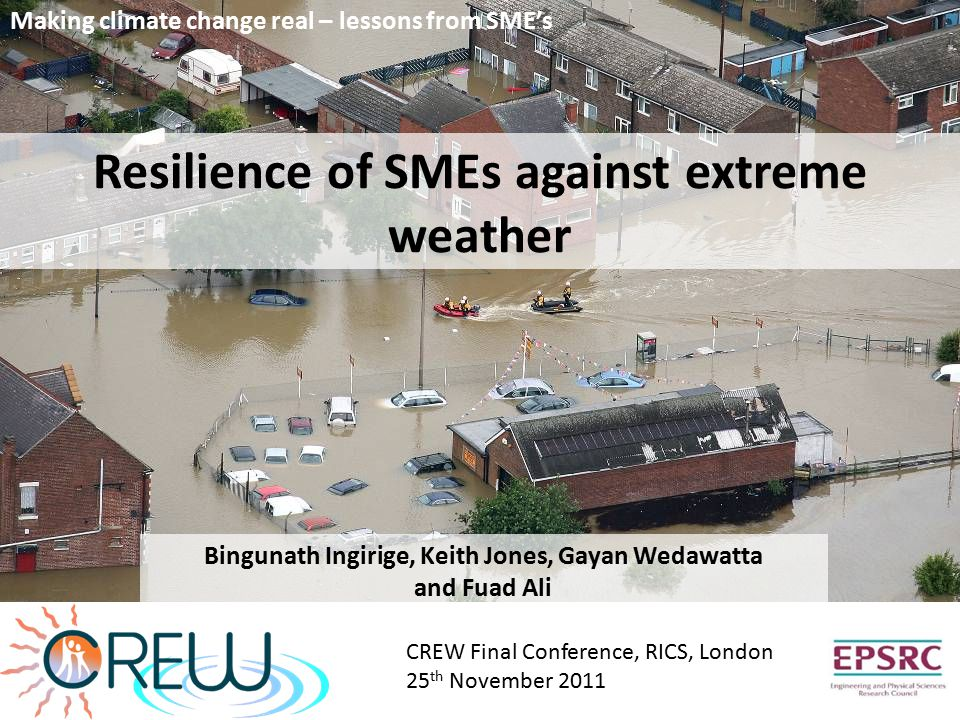 Resilience of SMEs against extreme weather Bingunath Ingirige, Keith Jones, Gayan Wedawatta and Fuad Ali CREW Final Conference, RICS, London 25 th November 2011 Making climate change real – lessons from SME's