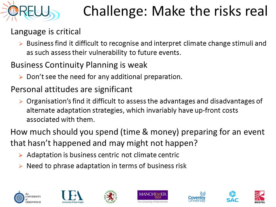 Challenge: Make the risks real Language is critical  Business find it difficult to recognise and interpret climate change stimuli and as such assess their vulnerability to future events.