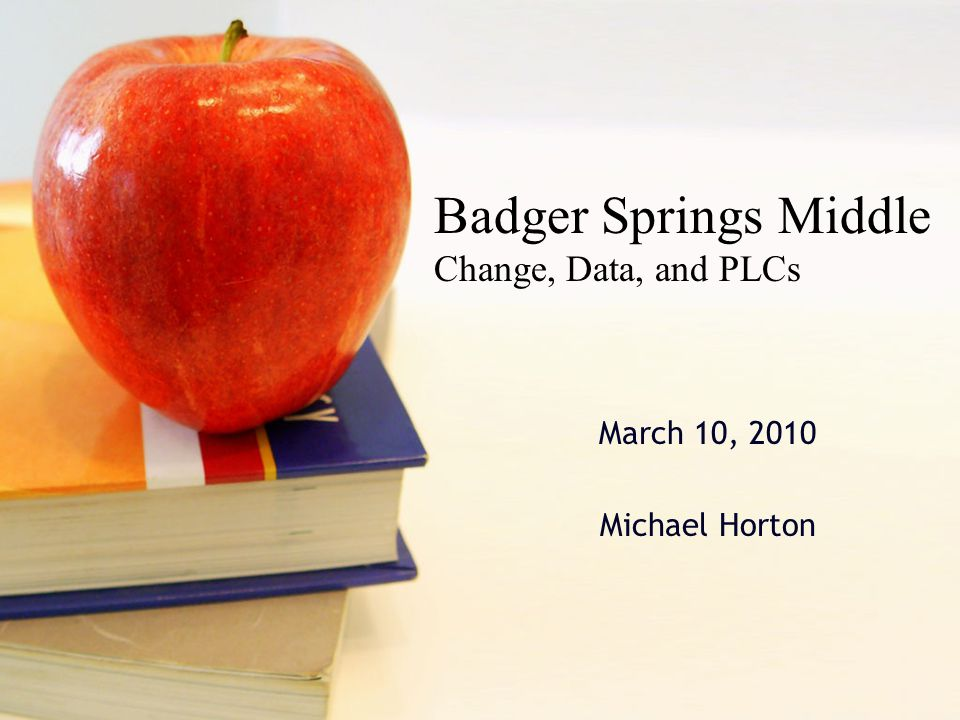 March 10, 2010 Michael Horton Badger Springs Middle Change, Data, and PLCs