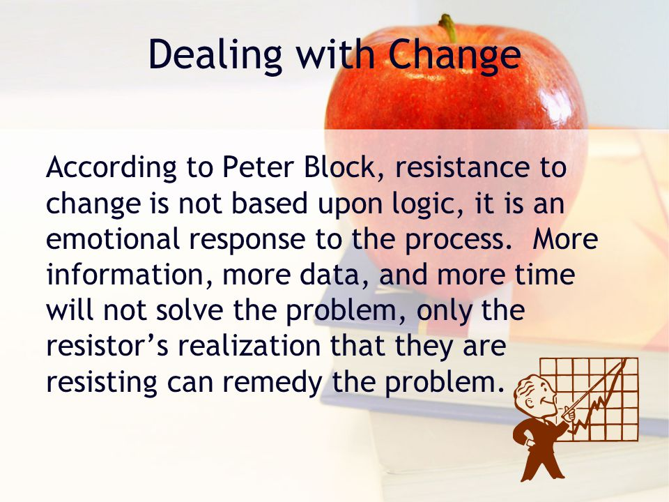 Dealing with Change According to Peter Block, resistance to change is not based upon logic, it is an emotional response to the process.
