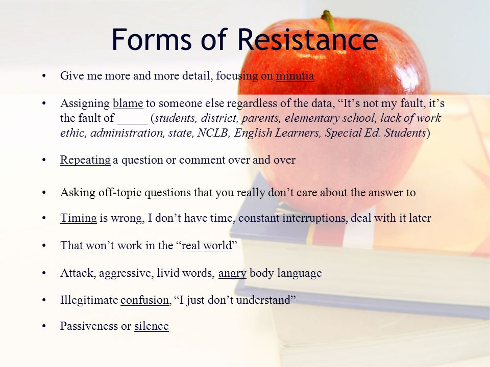 Forms of Resistance Give me more and more detail, focusing on minutia Assigning blame to someone else regardless of the data, It's not my fault, it's the fault of _____ (students, district, parents, elementary school, lack of work ethic, administration, state, NCLB, English Learners, Special Ed.