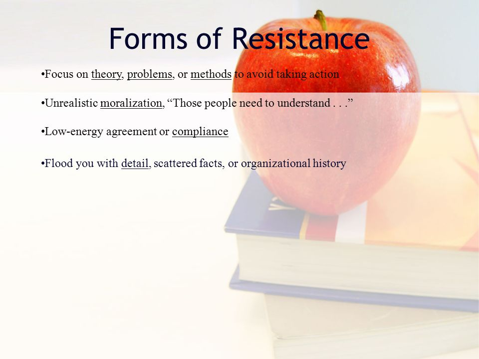 Forms of Resistance Focus on theory, problems, or methods to avoid taking action Unrealistic moralization, Those people need to understand... Low-energy agreement or compliance Flood you with detail, scattered facts, or organizational history