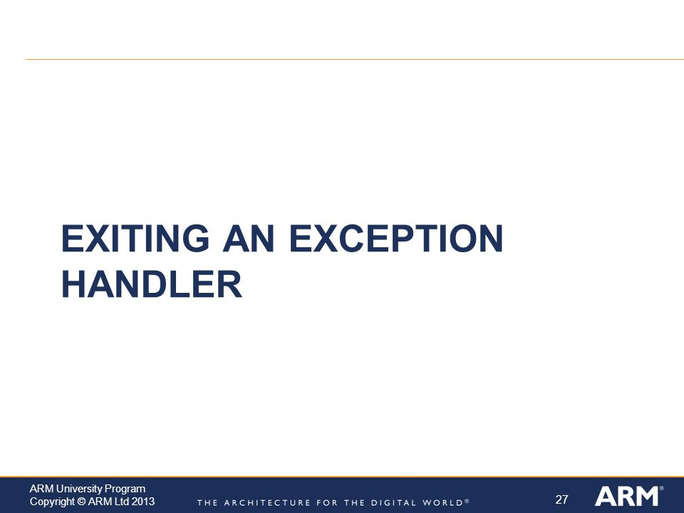 27 ARM University Program Copyright © ARM Ltd 2013 EXITING AN EXCEPTION HANDLER