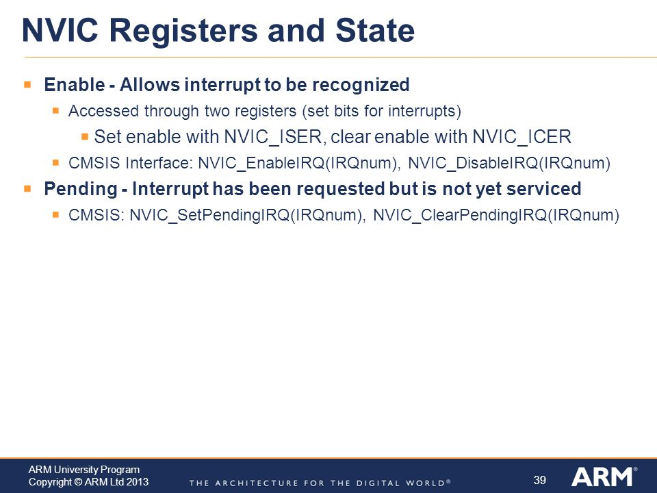 39 ARM University Program Copyright © ARM Ltd 2013 NVIC Registers and State  Enable - Allows interrupt to be recognized  Accessed through two registers (set bits for interrupts)  Set enable with NVIC_ISER, clear enable with NVIC_ICER  CMSIS Interface: NVIC_EnableIRQ(IRQnum), NVIC_DisableIRQ(IRQnum)  Pending - Interrupt has been requested but is not yet serviced  CMSIS: NVIC_SetPendingIRQ(IRQnum), NVIC_ClearPendingIRQ(IRQnum)
