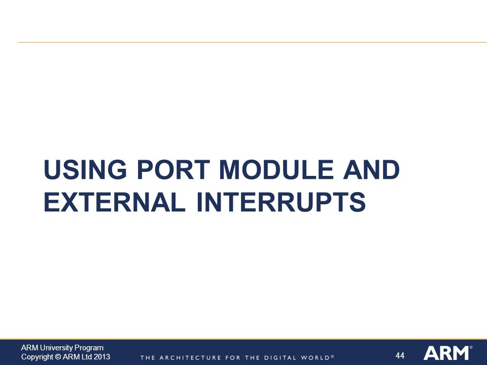 44 ARM University Program Copyright © ARM Ltd 2013 USING PORT MODULE AND EXTERNAL INTERRUPTS