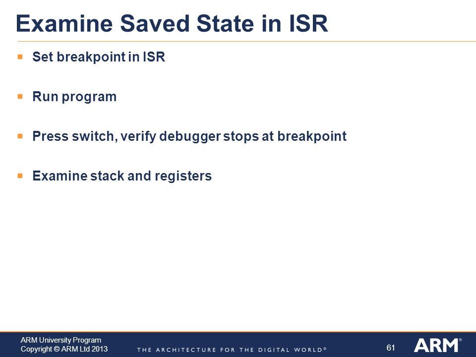 61 ARM University Program Copyright © ARM Ltd 2013 Examine Saved State in ISR  Set breakpoint in ISR  Run program  Press switch, verify debugger stops at breakpoint  Examine stack and registers