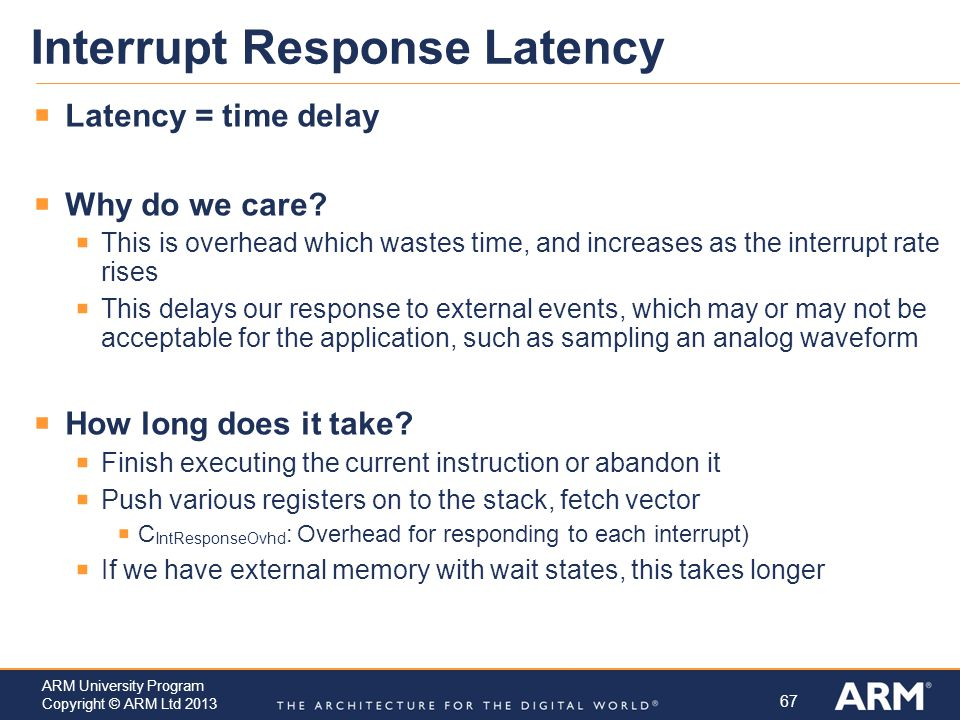 67 ARM University Program Copyright © ARM Ltd 2013 Interrupt Response Latency  Latency = time delay  Why do we care.