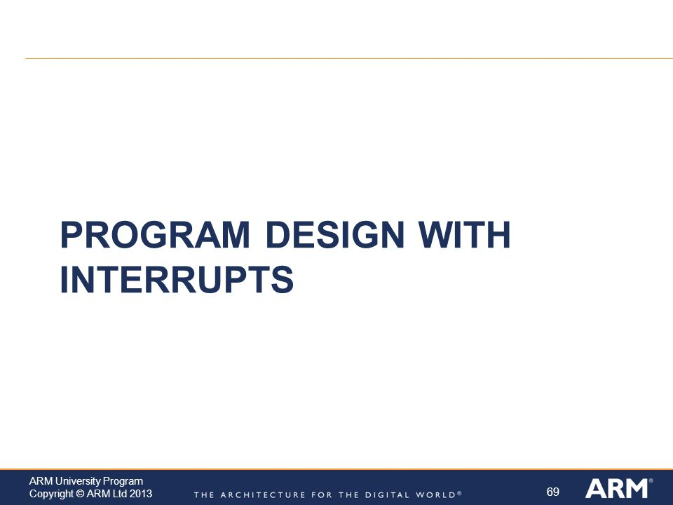 69 ARM University Program Copyright © ARM Ltd 2013 PROGRAM DESIGN WITH INTERRUPTS
