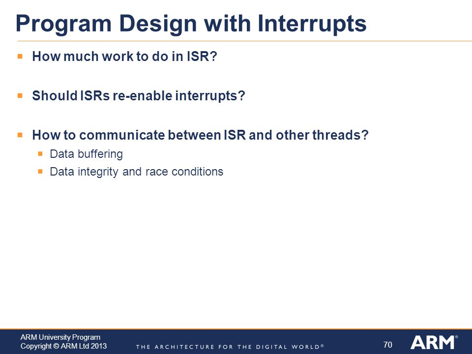 70 ARM University Program Copyright © ARM Ltd 2013 Program Design with Interrupts  How much work to do in ISR.