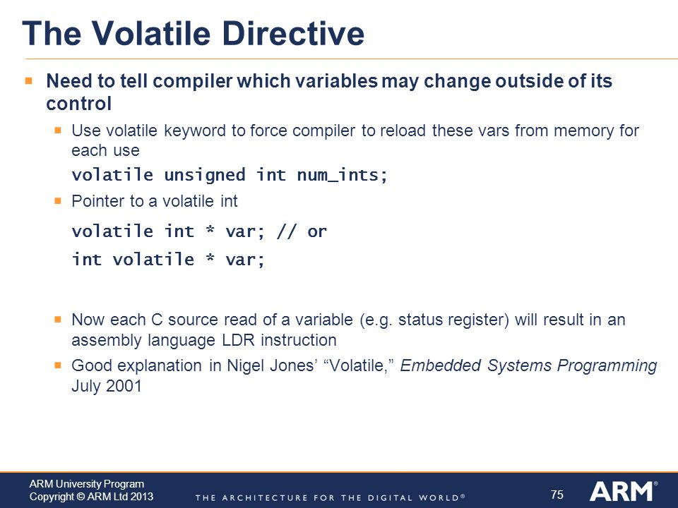 75 ARM University Program Copyright © ARM Ltd 2013 The Volatile Directive  Need to tell compiler which variables may change outside of its control  Use volatile keyword to force compiler to reload these vars from memory for each use volatile unsigned int num_ints;  Pointer to a volatile int volatile int * var; // or int volatile * var;  Now each C source read of a variable (e.g.