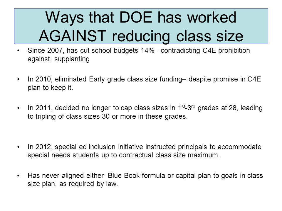 Ways that DOE has worked AGAINST reducing class size Since 2007, has cut school budgets 14%– contradicting C4E prohibition against supplanting In 2010, eliminated Early grade class size funding– despite promise in C4E plan to keep it.