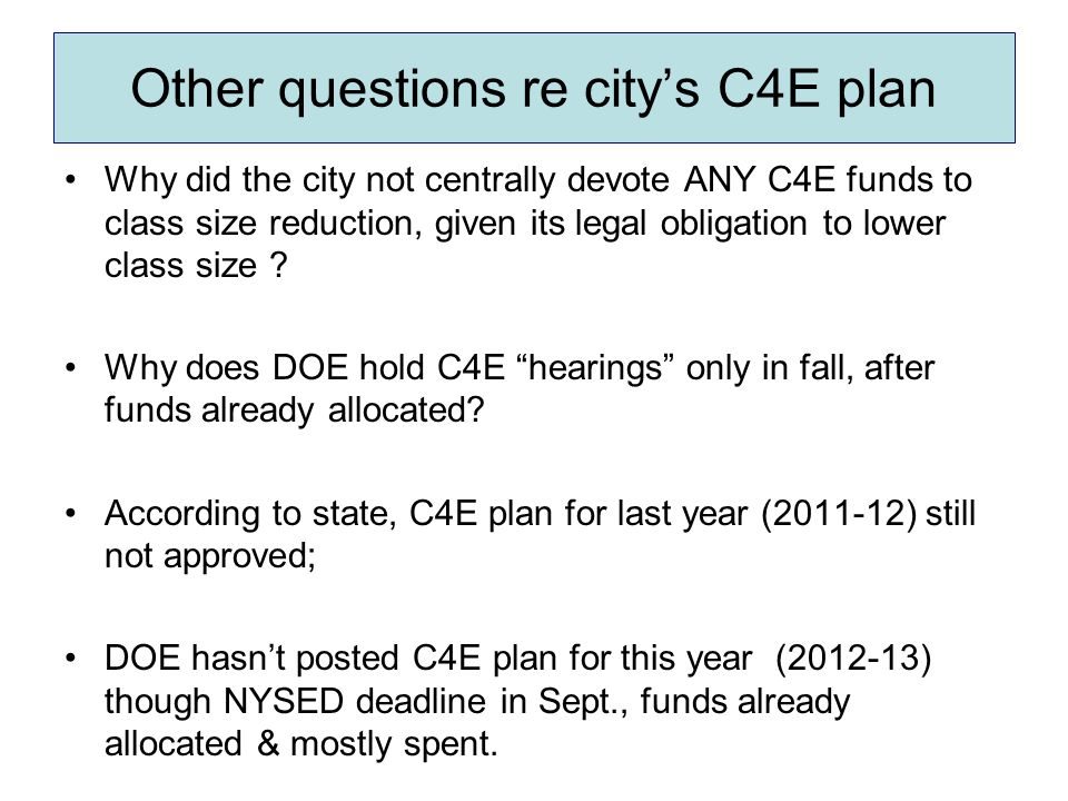 Other questions re city's C4E plan Why did the city not centrally devote ANY C4E funds to class size reduction, given its legal obligation to lower cl