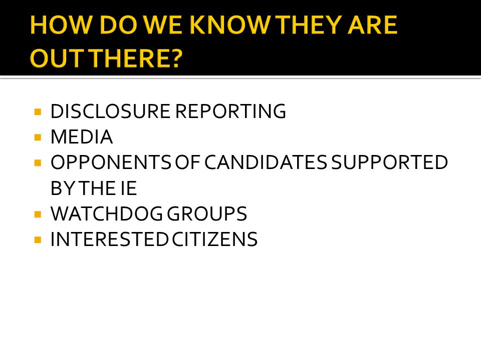  DISCLOSURE REPORTING  MEDIA  OPPONENTS OF CANDIDATES SUPPORTED BY THE IE  WATCHDOG GROUPS  INTERESTED CITIZENS