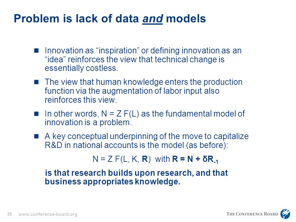 39 www.conference-board.org Problem is lack of data and models Innovation as inspiration or defining innovation as an idea reinforces the view that technical change is essentially costless.