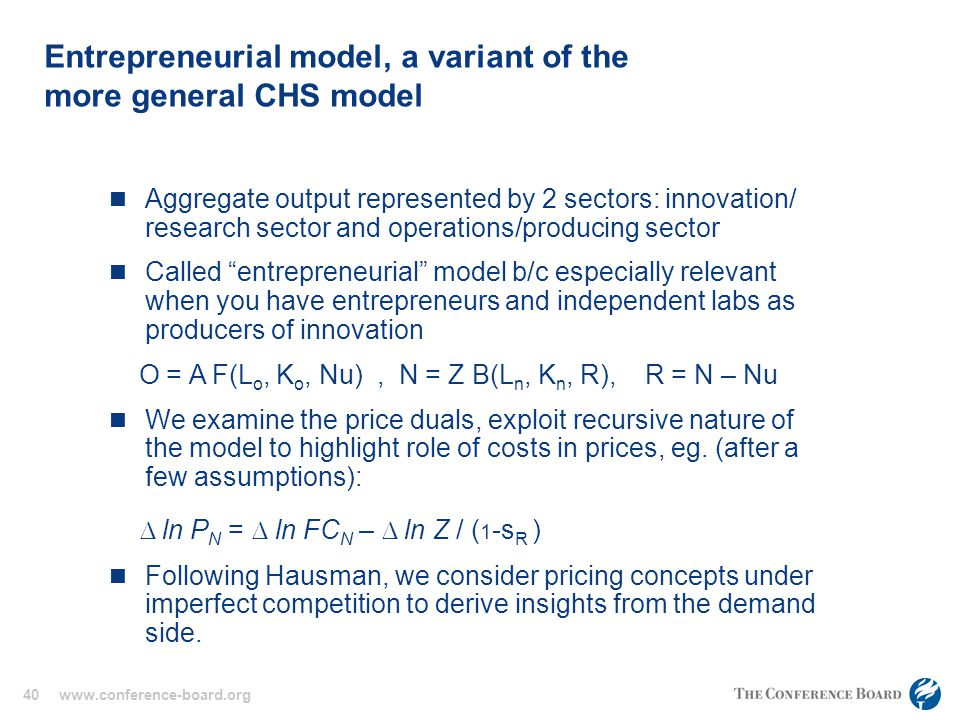 40 www.conference-board.org Entrepreneurial model, a variant of the more general CHS model Aggregate output represented by 2 sectors: innovation/ research sector and operations/producing sector Called entrepreneurial model b/c especially relevant when you have entrepreneurs and independent labs as producers of innovation O = A F(L o, K o, Nu), N = Z B(L n, K n, R), R = N – Nu We examine the price duals, exploit recursive nature of the model to highlight role of costs in prices, eg.
