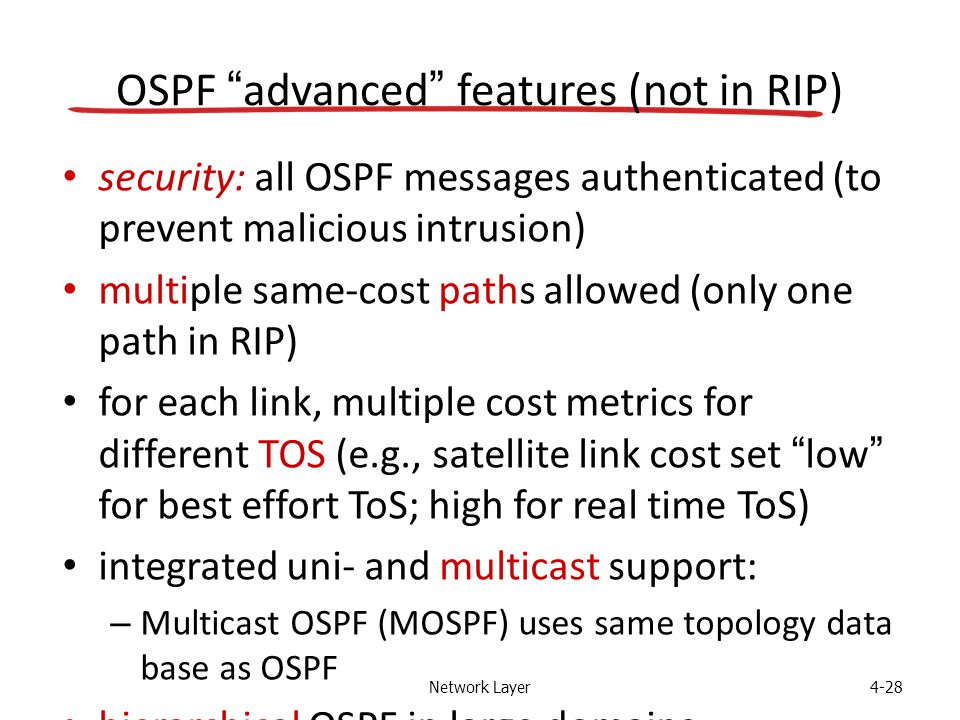 Network Layer4-28 OSPF advanced features (not in RIP) security: all OSPF messages authenticated (to prevent malicious intrusion) multiple same-cost paths allowed (only one path in RIP) for each link, multiple cost metrics for different TOS (e.g., satellite link cost set low for best effort ToS; high for real time ToS) integrated uni- and multicast support: – Multicast OSPF (MOSPF) uses same topology data base as OSPF hierarchical OSPF in large domains.