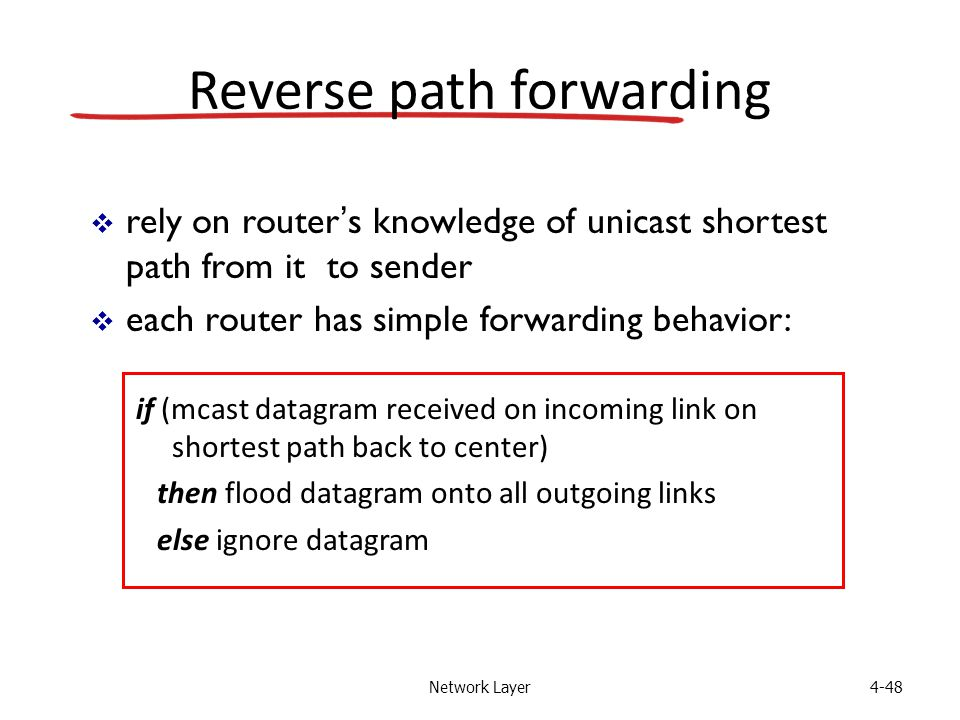 Network Layer4-48 Reverse path forwarding if (mcast datagram received on incoming link on shortest path back to center) then flood datagram onto all outgoing links else ignore datagram  rely on router's knowledge of unicast shortest path from it to sender  each router has simple forwarding behavior: