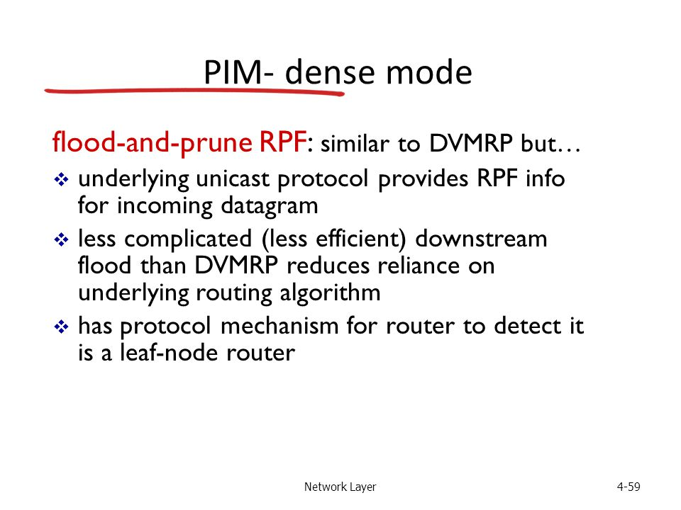 Network Layer4-59 PIM- dense mode flood-and-prune RPF: similar to DVMRP but…  underlying unicast protocol provides RPF info for incoming datagram  less complicated (less efficient) downstream flood than DVMRP reduces reliance on underlying routing algorithm  has protocol mechanism for router to detect it is a leaf-node router