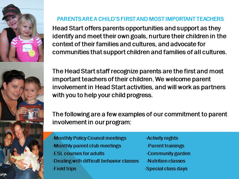 PARENTS ARE A CHILD'S FIRST AND MOST IMPORTANT TEACHERS Head Start offers parents opportunities and support as they identify and meet their own goals, nurture their children in the context of their families and cultures, and advocate for communities that support children and families of all cultures.