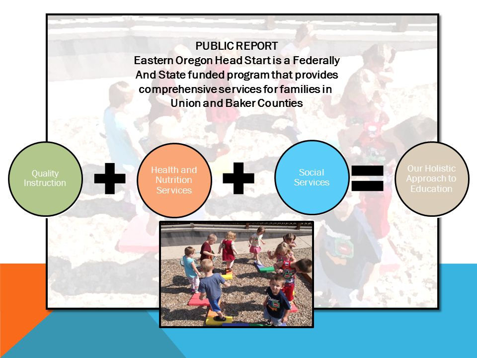 Quality Instruction Health and Nutrition Services Social Services Our Holistic Approach to Education Quality Instruction Health and Nutrition Services Social Services Our Holistic Approach to Education PUBLIC REPORT Eastern Oregon Head Start is a Federally And State funded program that provides comprehensive services for families in Union and Baker Counties